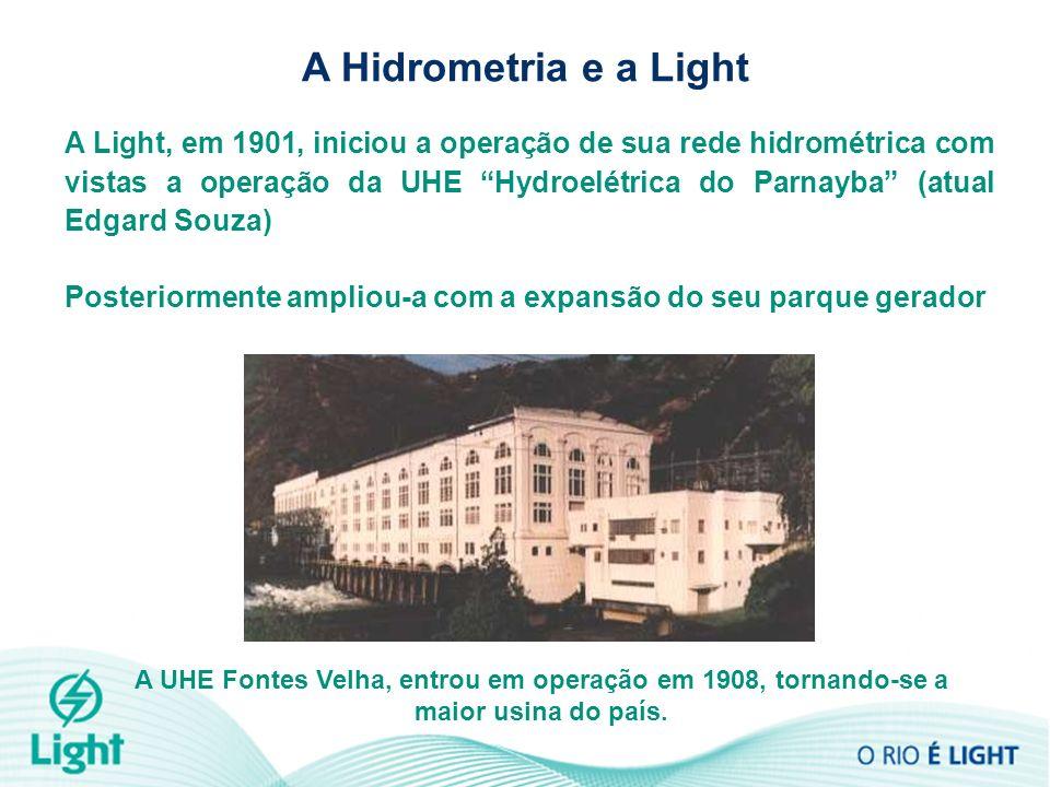 A Hidrometria e a Light A UHE Fontes Velha, entrou em operação em 1908, tornando-se a maior usina do país. A Light, em 1901, iniciou a operação de sua