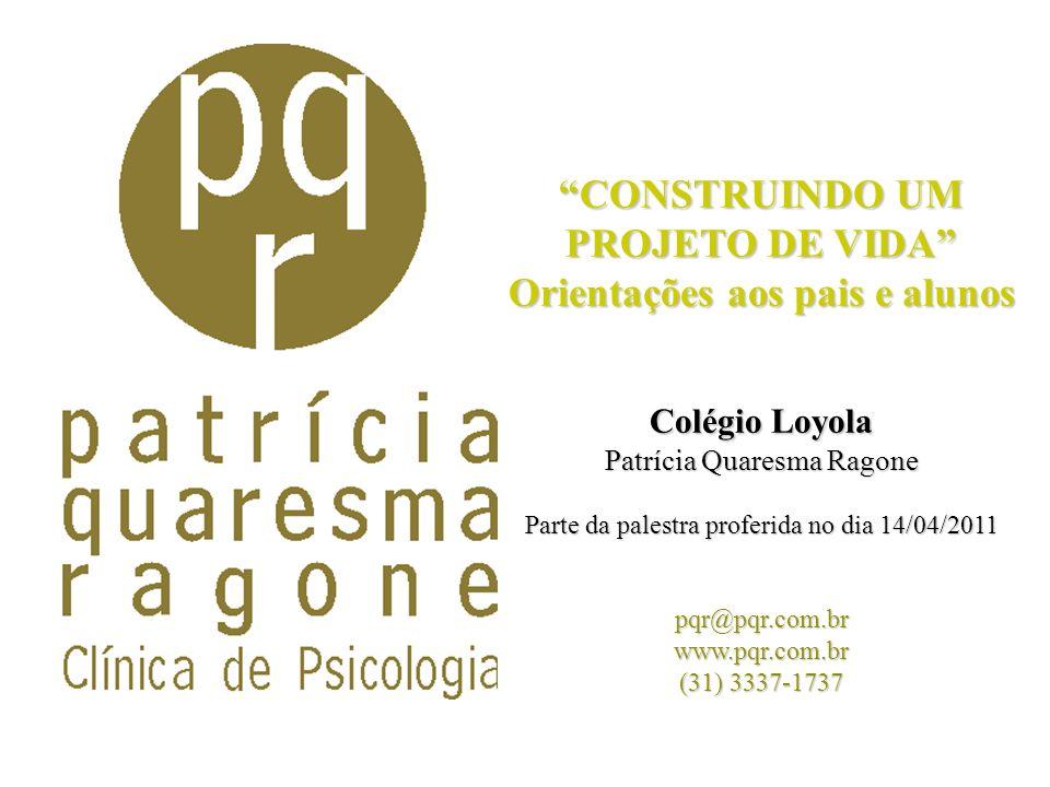 CONSTRUINDO UM PROJETO DE VIDA Orientações aos pais e alunos Colégio Loyola Patrícia Quaresma Ragone Parte da palestra proferida no dia 14/04/2011 pqr