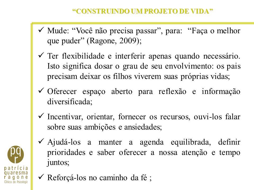CONSTRUINDO UM PROJETO DE VIDA Mude: Você não precisa passar, para: Faça o melhor que puder (Ragone, 2009); Ter flexibilidade e interferir apenas quan
