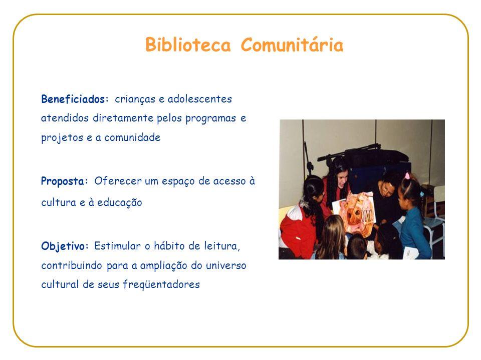 Beneficiados: crianças e adolescentes atendidos diretamente pelos programas e projetos e a comunidade Proposta: Oferecer um espaço de acesso à cultura e à educação Objetivo: Estimular o hábito de leitura, contribuindo para a ampliação do universo cultural de seus freqüentadores Biblioteca Comunitária