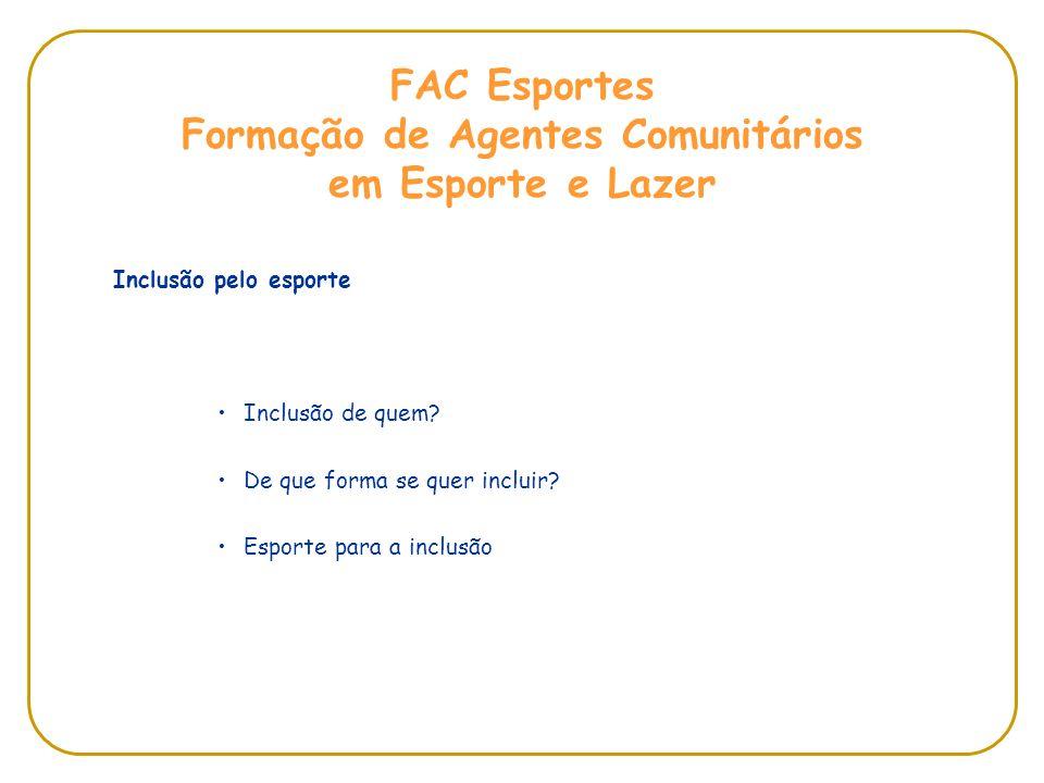 FAC Esportes Formação de Agentes Comunitários em Esporte e Lazer Inclusão pelo esporte Inclusão de quem? De que forma se quer incluir? Esporte para a