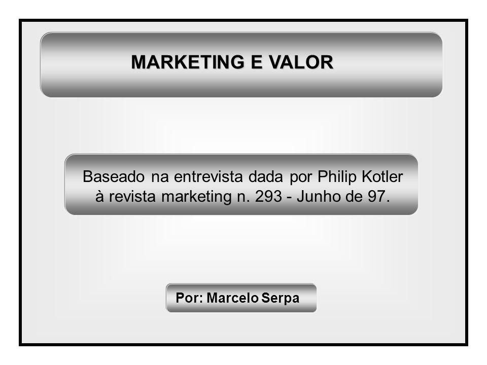 MARKETING E VALOR Por: Marcelo Serpa Baseado na entrevista dada por Philip Kotler à revista marketing n. 293 - Junho de 97.