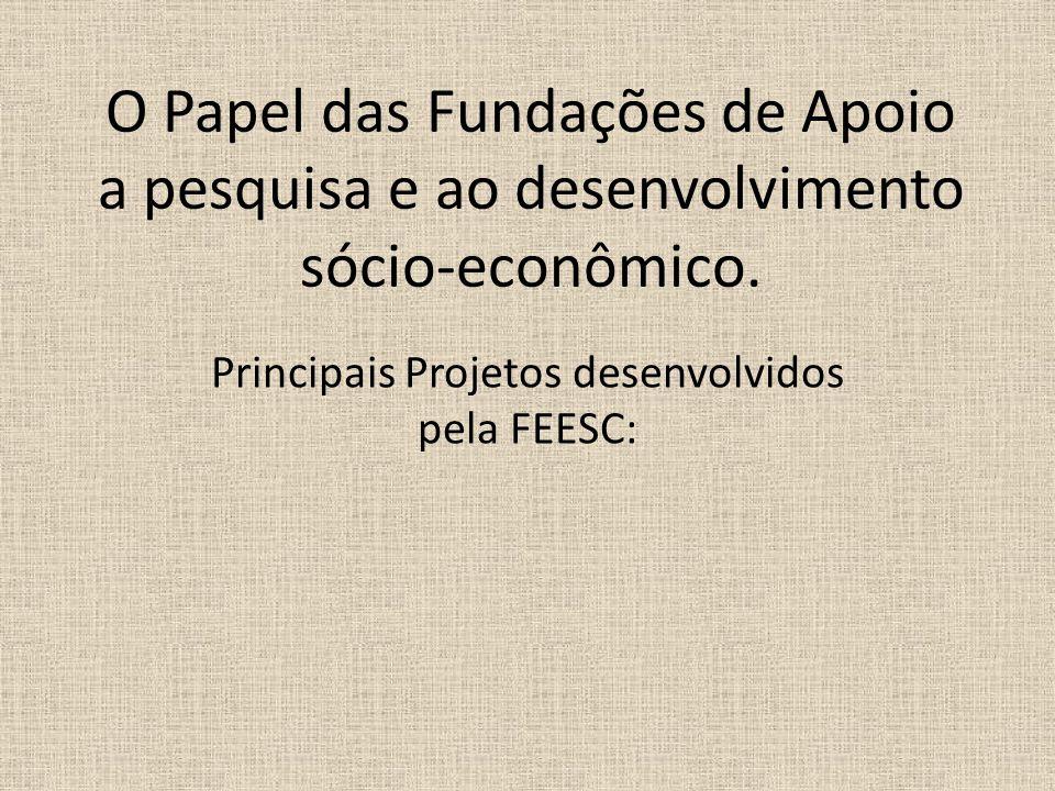 O Papel das Fundações de Apoio a pesquisa e ao desenvolvimento sócio-econômico. Principais Projetos desenvolvidos pela FEESC: