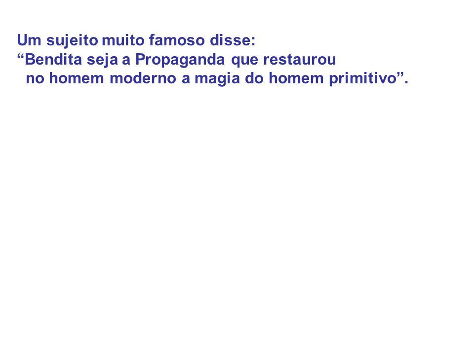 Um sujeito muito famoso disse: Bendita seja a Propaganda que restaurou no homem moderno a magia do homem primitivo.