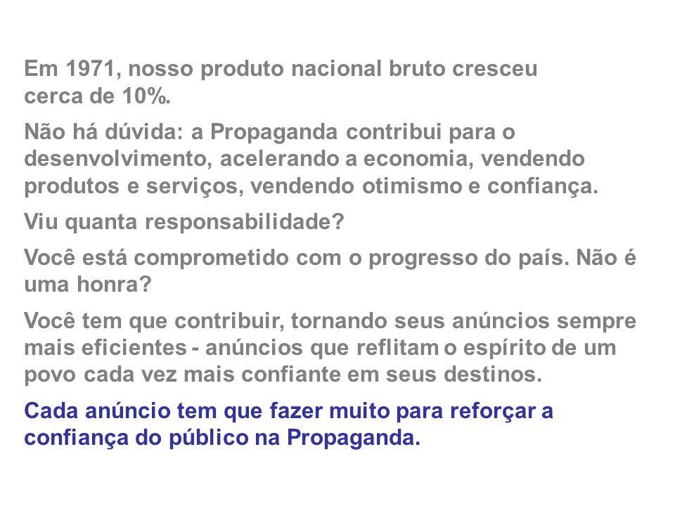 Em 1971, nosso produto nacional bruto cresceu cerca de 10%. Não há dúvida: a Propaganda contribui para o desenvolvimento, acelerando a economia, vende