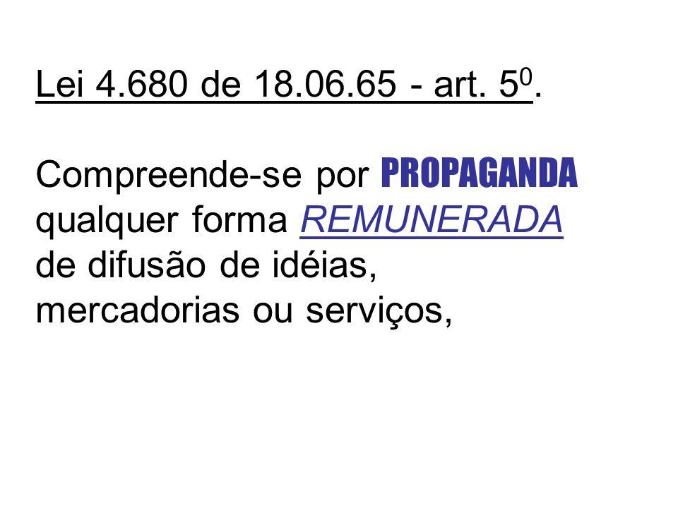 Lei 4.680 de 18.06.65 - art. 5 0. Compreende-se por PROPAGANDA qualquer forma REMUNERADA de difusão de idéias, mercadorias ou serviços,
