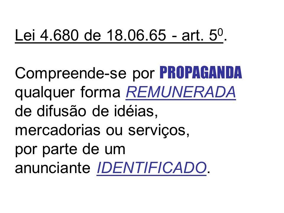 Lei 4.680 de 18.06.65 - art. 5 0. Compreende-se por PROPAGANDA qualquer forma REMUNERADA de difusão de idéias, mercadorias ou serviços, por parte de u