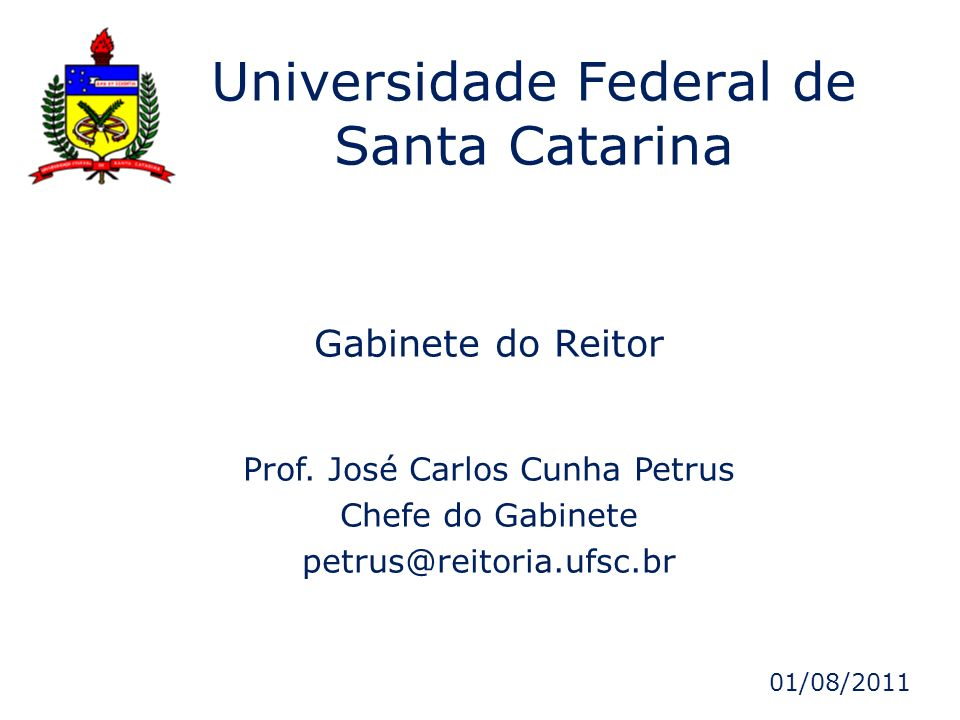Gabinete do Reitor Prof. José Carlos Cunha Petrus Chefe do Gabinete petrus@reitoria.ufsc.br Universidade Federal de Santa Catarina 01/08/2011