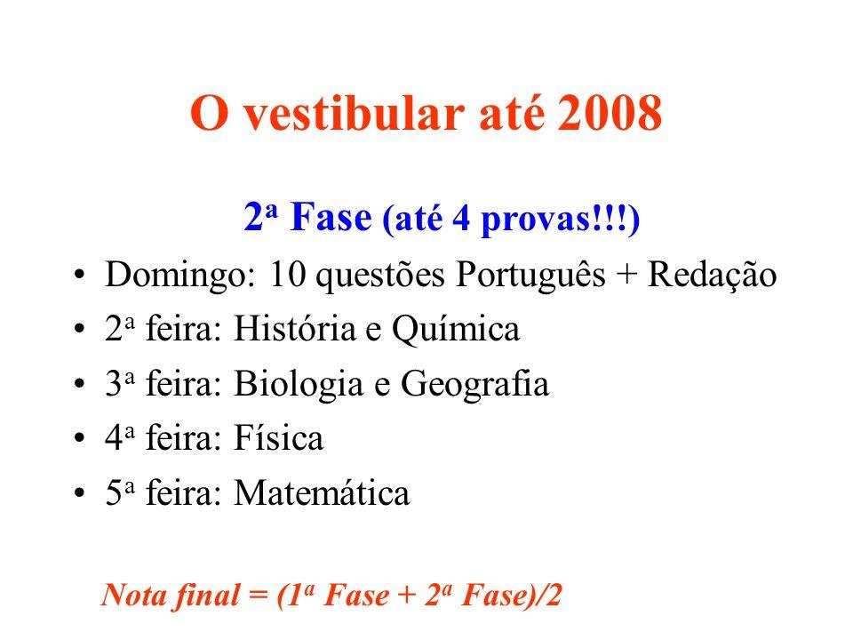 O vestibular até 2008 2 a Fase (até 4 provas!!!) Domingo: 10 questões Português + Redação 2 a feira: História e Química 3 a feira: Biologia e Geografi