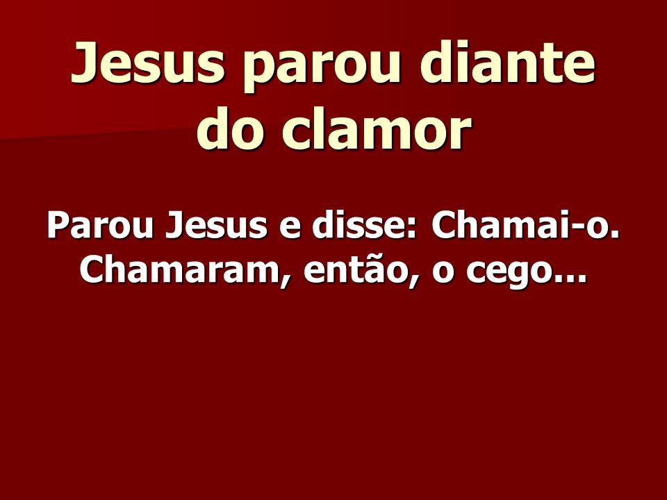 Jesus parou diante do clamor Parou Jesus e disse: Chamai-o. Chamaram, então, o cego...