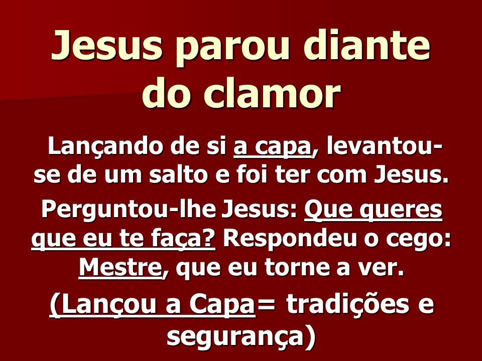 Jesus parou diante do clamor Lançando de si a capa, levantou- se de um salto e foi ter com Jesus. Lançando de si a capa, levantou- se de um salto e fo