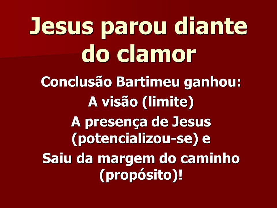 Jesus parou diante do clamor Conclusão Bartimeu ganhou: A visão (limite) A presença de Jesus (potencializou-se) e Saiu da margem do caminho (propósito