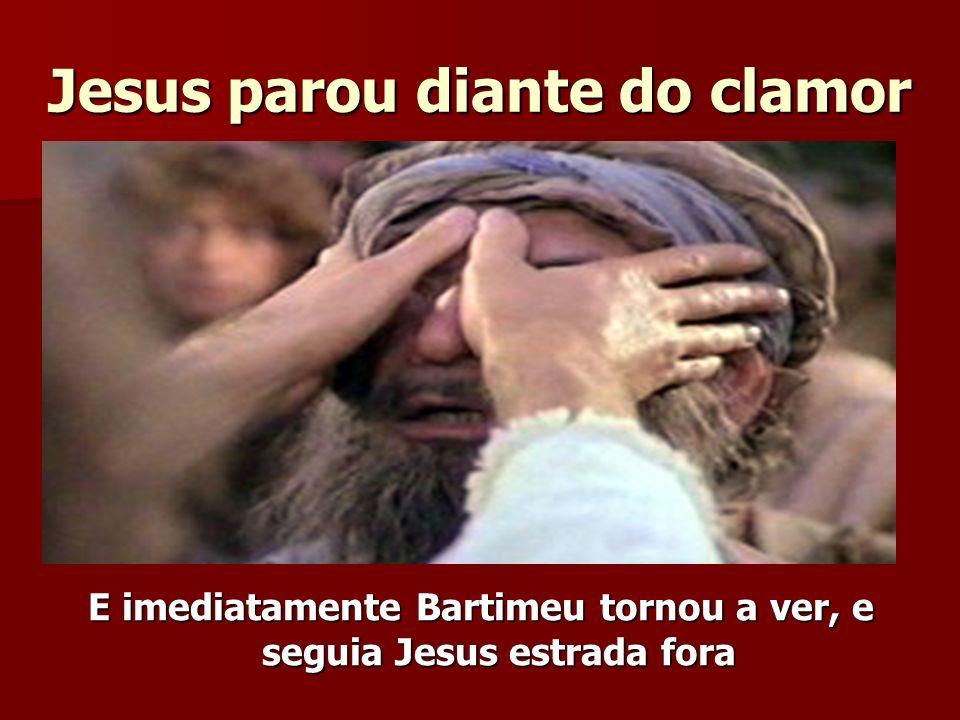 Jesus parou diante do clamor E imediatamente Bartimeu tornou a ver, e seguia Jesus estrada fora