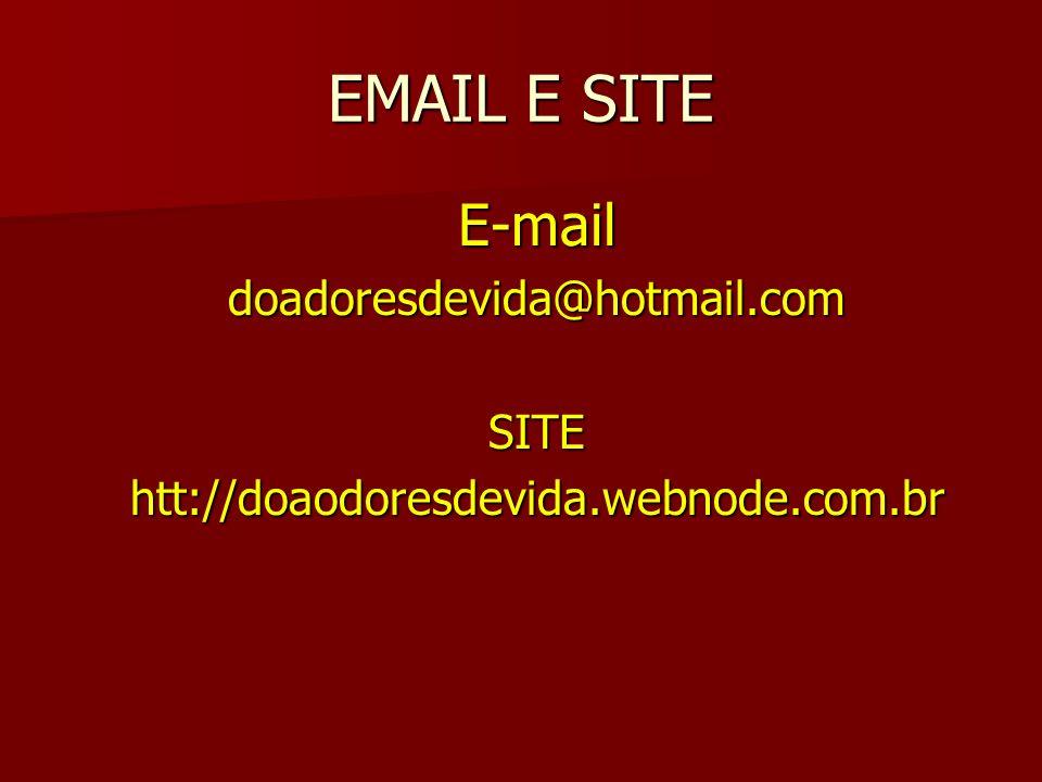 EMAIL E SITE E-maildoadoresdevida@hotmail.comSITEhtt://doaodoresdevida.webnode.com.br