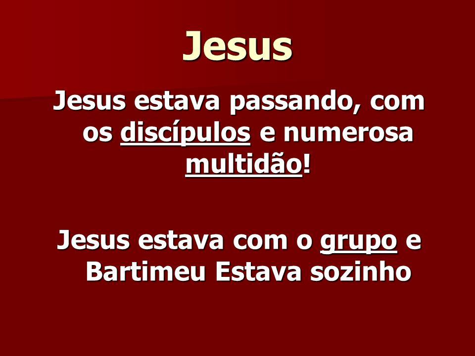 Jesus Jesus estava passando, com os discípulos e numerosa multidão! Jesus estava com o grupo e Bartimeu Estava sozinho