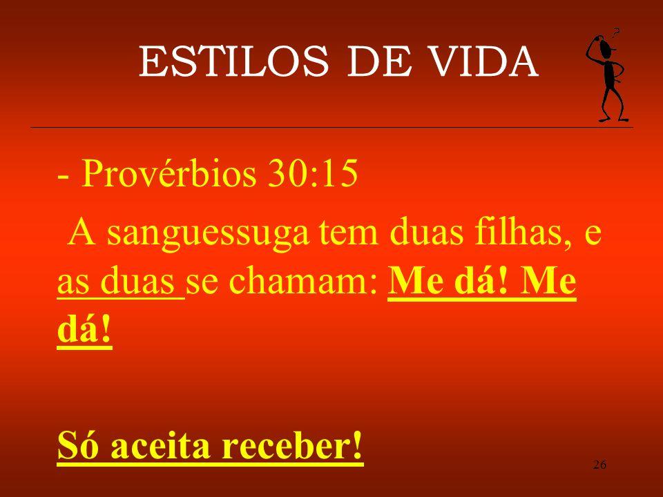 26 ESTILOS DE VIDA -Provérbios 30:15 A sanguessuga tem duas filhas, e as duas se chamam: Me dá! Me dá! Só aceita receber!