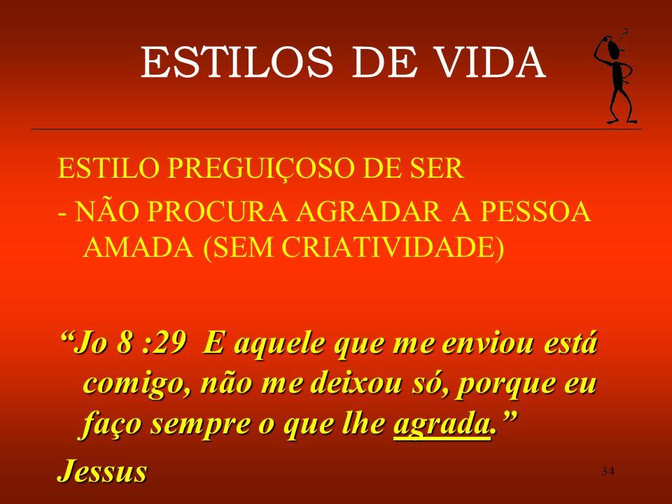 34 ESTILOS DE VIDA ESTILO PREGUIÇOSO DE SER - NÃO PROCURA AGRADAR A PESSOA AMADA (SEM CRIATIVIDADE) Jo 8 :29 E aquele que me enviou está comigo, não m