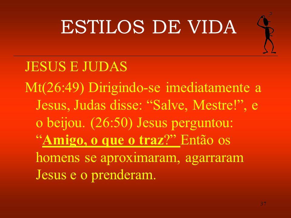 37 ESTILOS DE VIDA JESUS E JUDAS Mt(26:49) Dirigindo-se imediatamente a Jesus, Judas disse: Salve, Mestre!, e o beijou. (26:50) Jesus perguntou:Amigo,