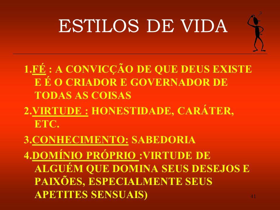 41 ESTILOS DE VIDA 1.FÉ : A CONVICÇÃO DE QUE DEUS EXISTE E É O CRIADOR E GOVERNADOR DE TODAS AS COISAS 2.VIRTUDE : HONESTIDADE, CARÁTER, ETC. 3.CONHEC