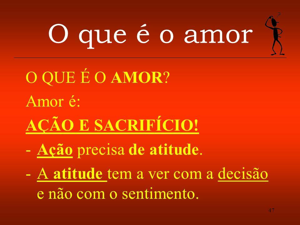 47 O que é o amor O QUE É O AMOR? Amor é: AÇÃO E SACRIFÍCIO! -Ação precisa de atitude. -A atitude tem a ver com a decisão e não com o sentimento.