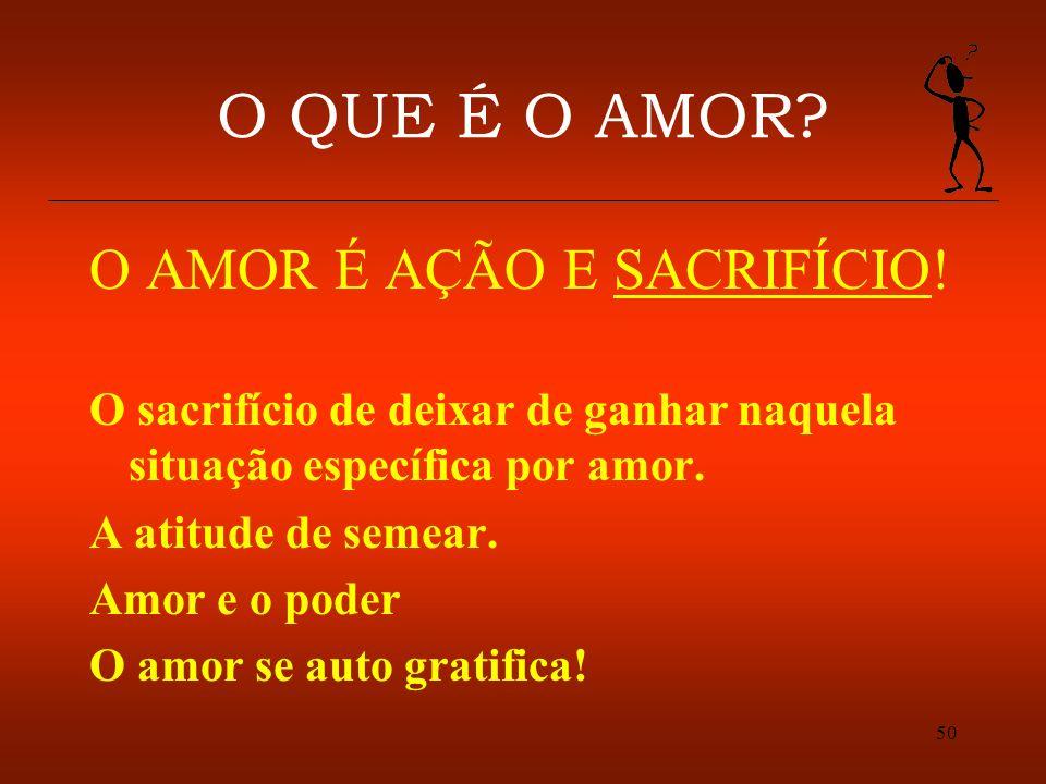 50 O QUE É O AMOR? O AMOR É AÇÃO E SACRIFÍCIO! O sacrifício de deixar de ganhar naquela situação específica por amor. A atitude de semear. Amor e o po