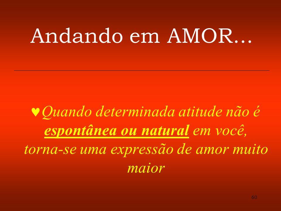 60 Andando em AMOR... Quando determinada atitude não é espontânea ou natural em você, torna-se uma expressão de amor muito maior