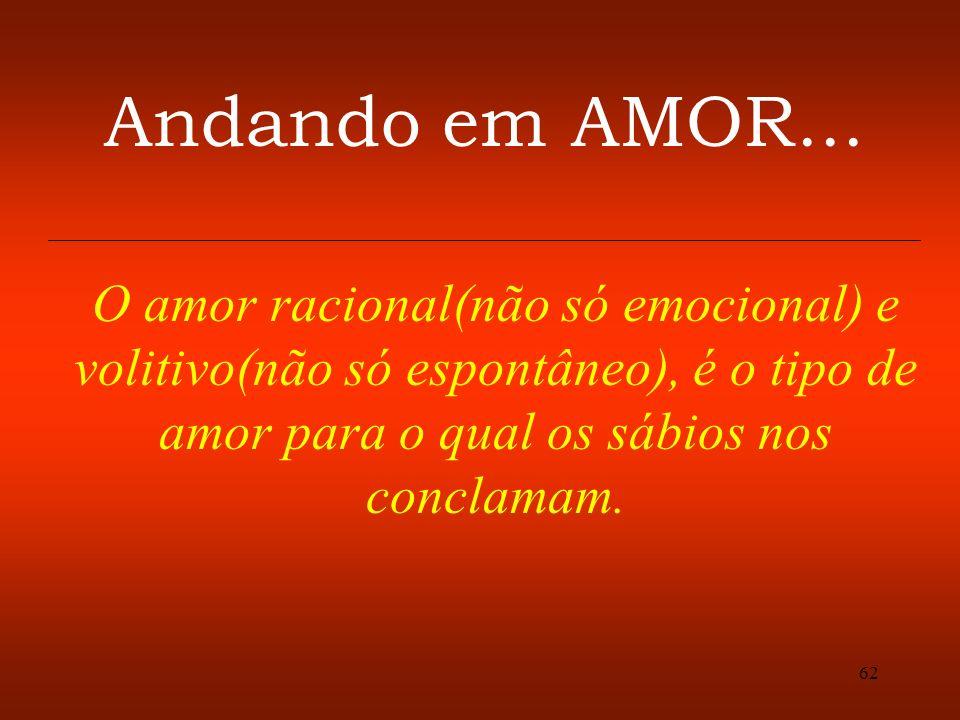 62 Andando em AMOR... O amor racional(não só emocional) e volitivo(não só espontâneo), é o tipo de amor para o qual os sábios nos conclamam.