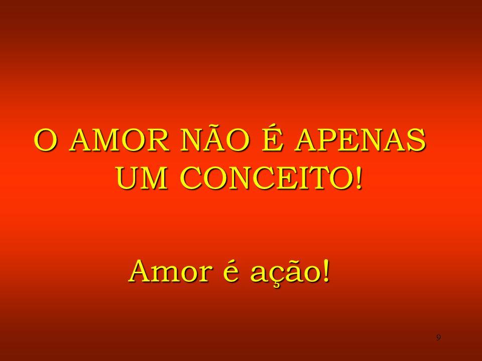 9 O AMOR NÃO É APENAS UM CONCEITO! Amor é ação!