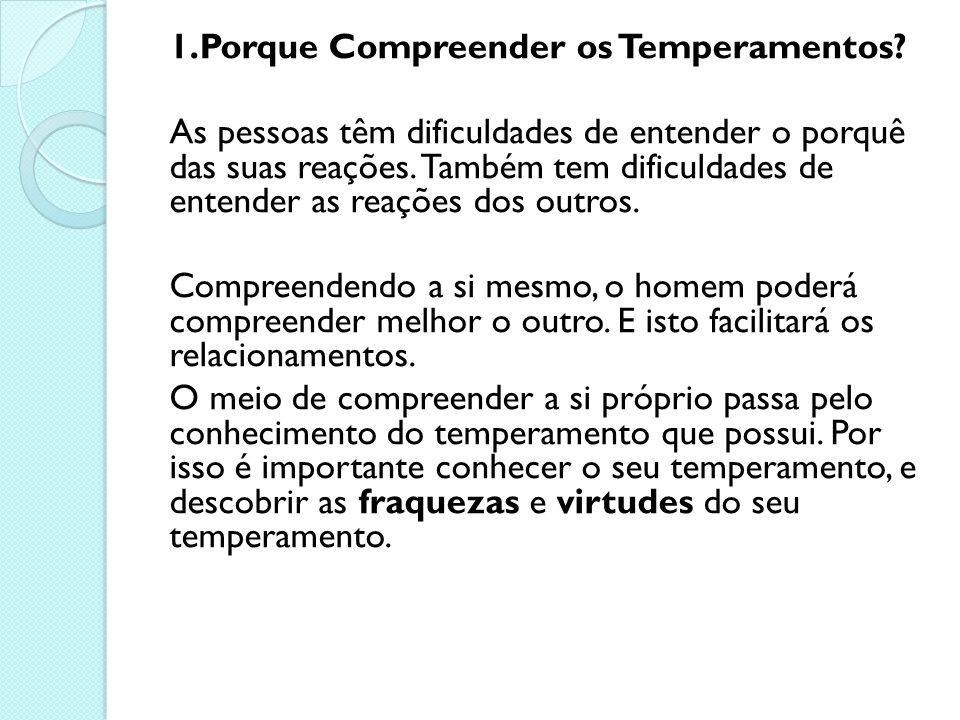 1.Porque Compreender os Temperamentos? As pessoas têm dificuldades de entender o porquê das suas reações. Também tem dificuldades de entender as reaçõ