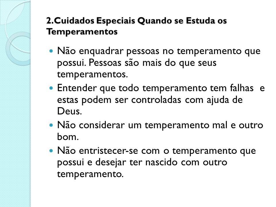2.Cuidados Especiais Quando se Estuda os Temperamentos Não enquadrar pessoas no temperamento que possui. Pessoas são mais do que seus temperamentos. E