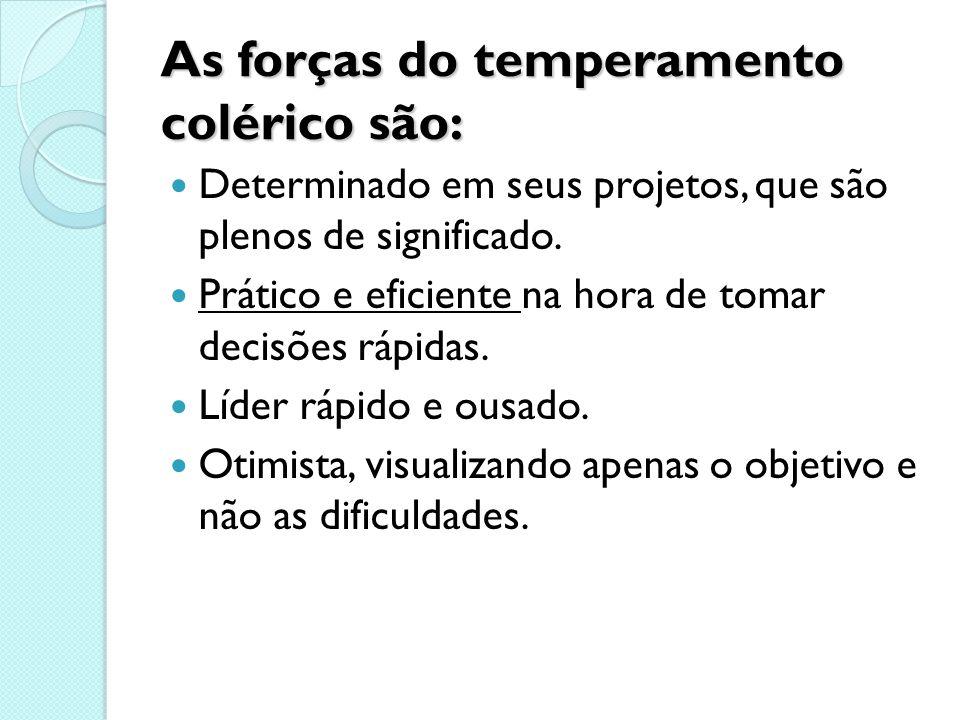 As forças do temperamento colérico são: Determinado em seus projetos, que são plenos de significado. Prático e eficiente na hora de tomar decisões ráp