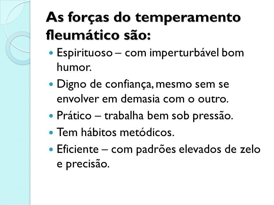 As forças do temperamento fleumático são: Espirituoso – com imperturbável bom humor. Digno de confiança, mesmo sem se envolver em demasia com o outro.