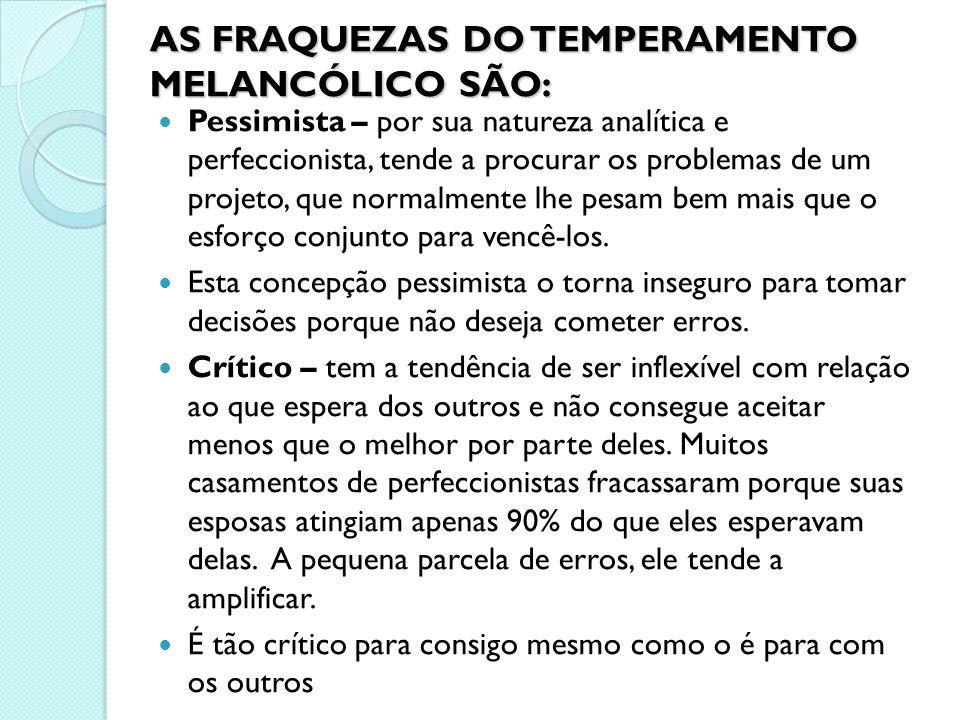 AS FRAQUEZAS DO TEMPERAMENTO MELANCÓLICO SÃO: Pessimista – por sua natureza analítica e perfeccionista, tende a procurar os problemas de um projeto, q