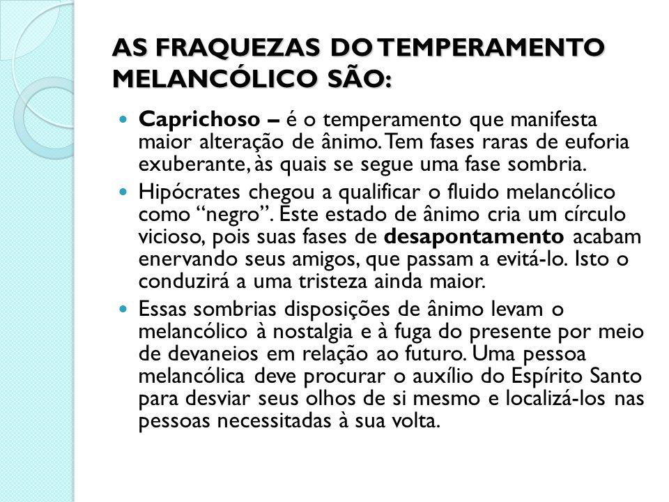 AS FRAQUEZAS DO TEMPERAMENTO MELANCÓLICO SÃO: Caprichoso – é o temperamento que manifesta maior alteração de ânimo. Tem fases raras de euforia exubera