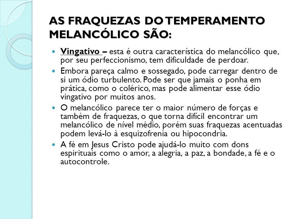 AS FRAQUEZAS DO TEMPERAMENTO MELANCÓLICO SÃO: Vingativo – esta é outra característica do melancólico que, por seu perfeccionismo, tem dificuldade de p