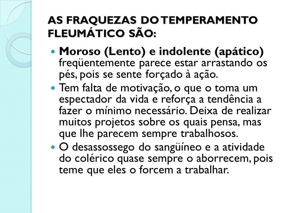 AS FRAQUEZAS DO TEMPERAMENTO FLEUMÁTICO SÃO: Moroso (Lento) e indolente (apático) freqüentemente parece estar arrastando os pés, pois se sente forçado
