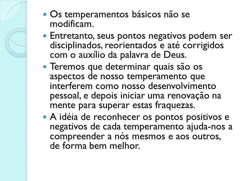 Os temperamentos básicos não se modificam. Entretanto, seus pontos negativos podem ser disciplinados, reorientados e até corrigidos com o auxílio da p