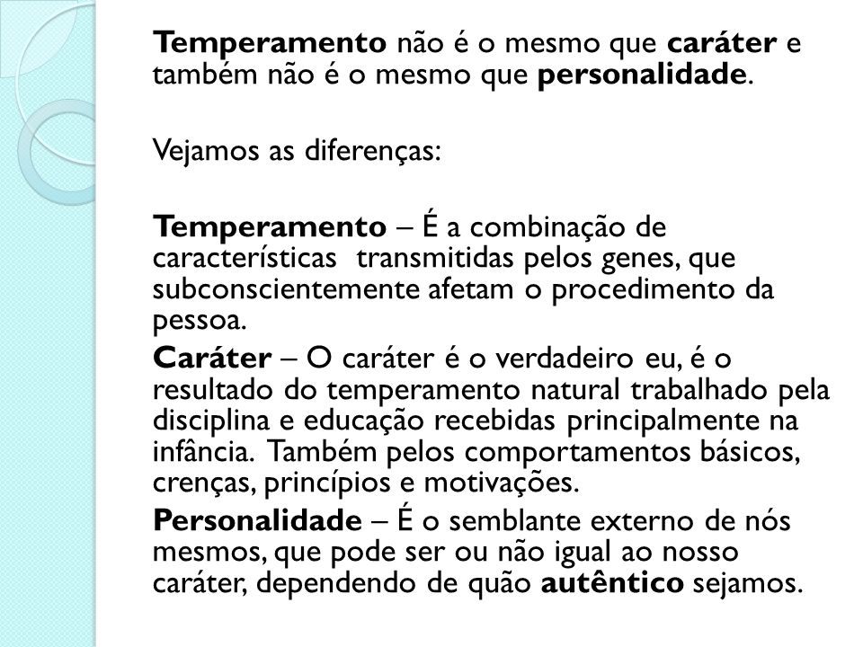 Temperamento não é o mesmo que caráter e também não é o mesmo que personalidade. Vejamos as diferenças: Temperamento – É a combinação de característic