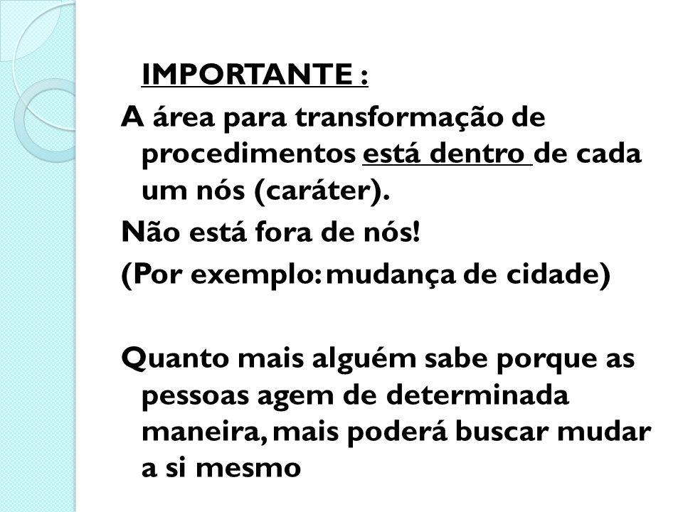 IMPORTANTE : A área para transformação de procedimentos está dentro de cada um nós (caráter). Não está fora de nós! (Por exemplo: mudança de cidade) Q