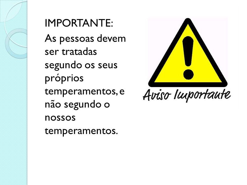 IMPORTANTE: As pessoas devem ser tratadas segundo os seus próprios temperamentos, e não segundo o nossos temperamentos.