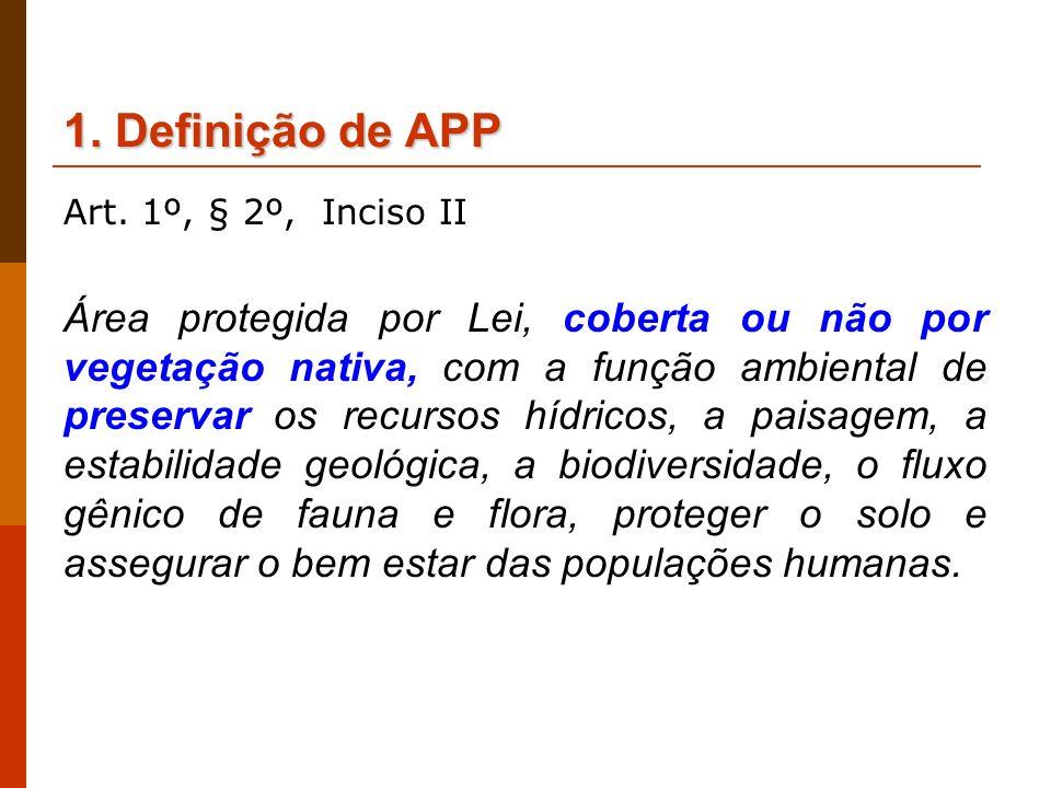 1. Definiçãode APP 1. Definição de APP Art. 1º, § 2º, Inciso II Área protegida por Lei, coberta ou não por vegetação nativa, com a função ambiental de