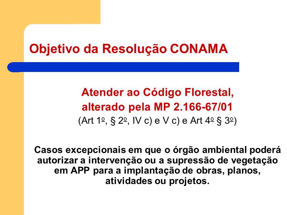 Objetivo da Resolução CONAMA Atender ao Código Florestal, alterado pela MP 2.166-67/01 (Art 1 o, § 2 o, IV c) e V c) e Art 4 o § 3 o ) Casos excepcion