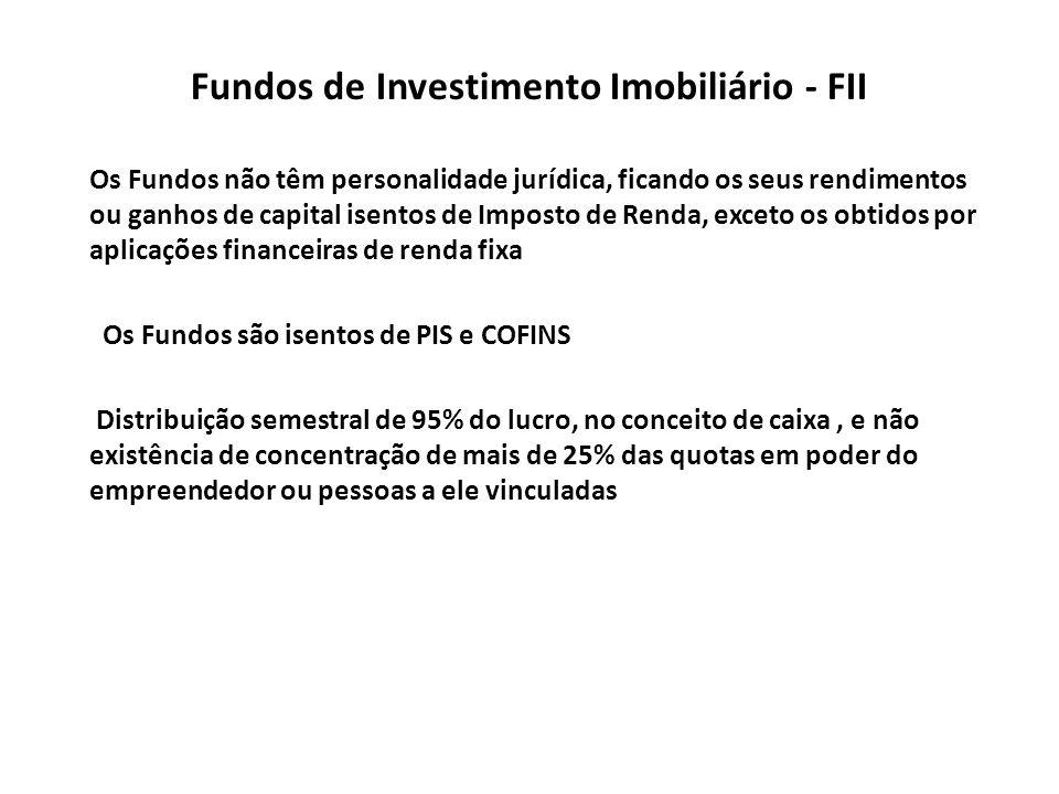 Fundos de Investimento Imobiliário - FII Os Fundos não têm personalidade jurídica, ficando os seus rendimentos ou ganhos de capital isentos de Imposto