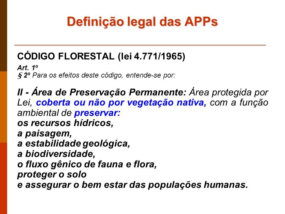 Definiçãolegal das APPs Definição legal das APPs CÓDIGO FLORESTAL (lei 4.771/1965) Art. 1º § 2º Para os efeitos deste código, entende-se por: II - Áre