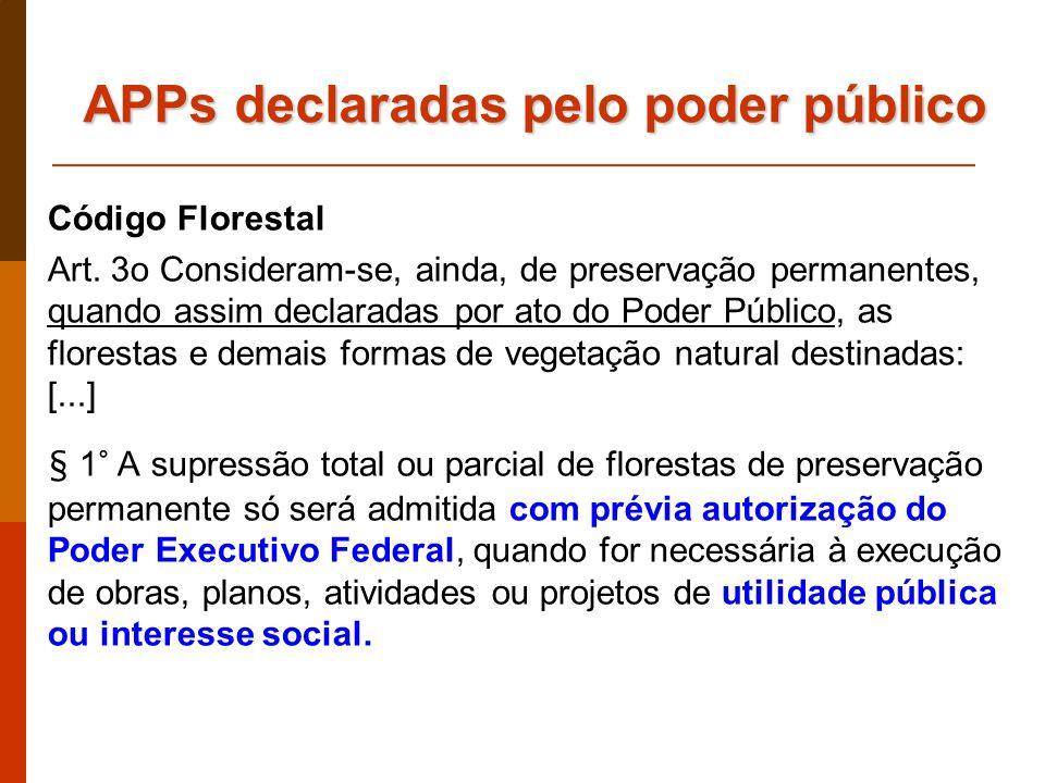 APPs declaradas pelo poder público Código Florestal Art. 3o Consideram-se, ainda, de preservação permanentes, quando assim declaradas por ato do Poder