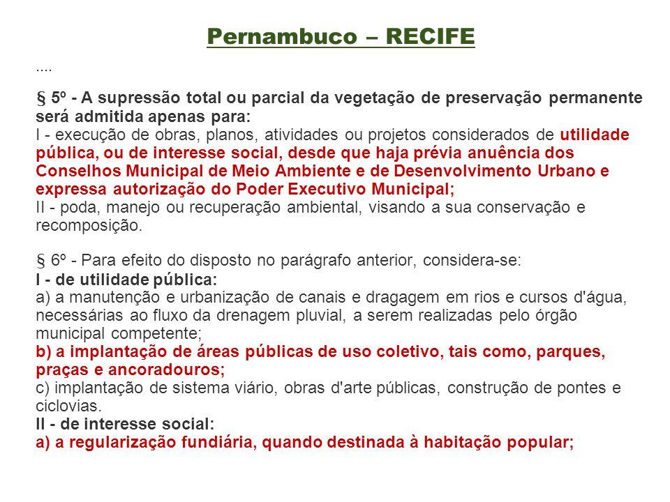 Pernambuco – RECIFE.... § 5º - A supressão total ou parcial da vegetação de preservação permanente será admitida apenas para: I - execução de obras, p