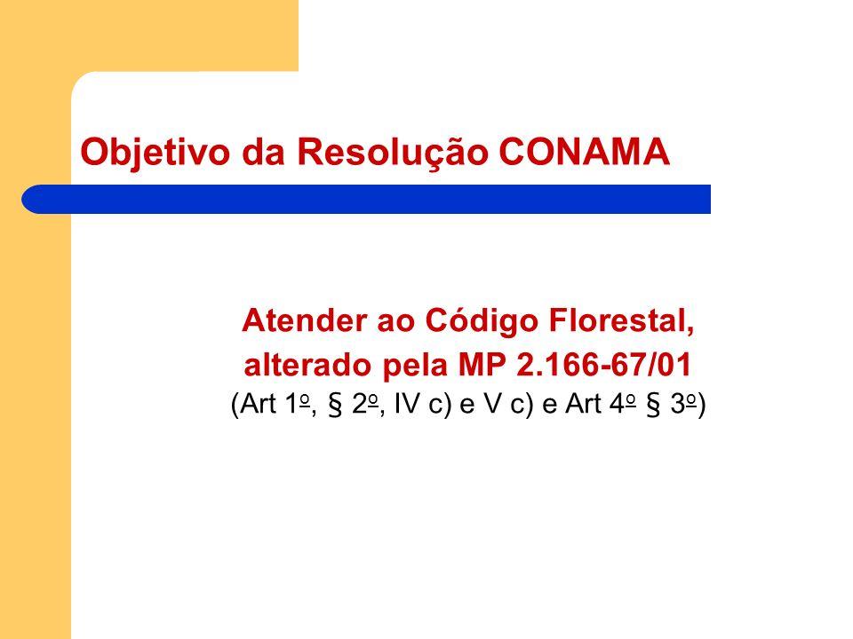Objetivo da Resolução CONAMA Atender ao Código Florestal, alterado pela MP 2.166-67/01 (Art 1 o, § 2 o, IV c) e V c) e Art 4 o § 3 o )