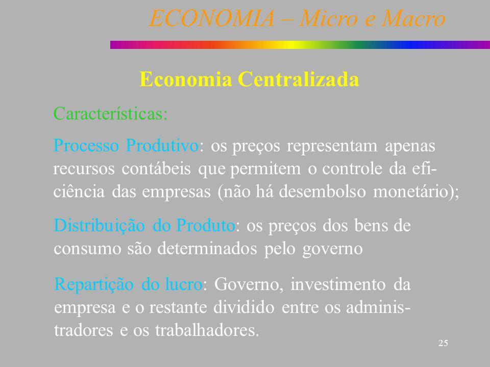 ECONOMIA – Micro e Macro 25 Economia Centralizada Características: Processo Produtivo: os preços representam apenas recursos contábeis que permitem o