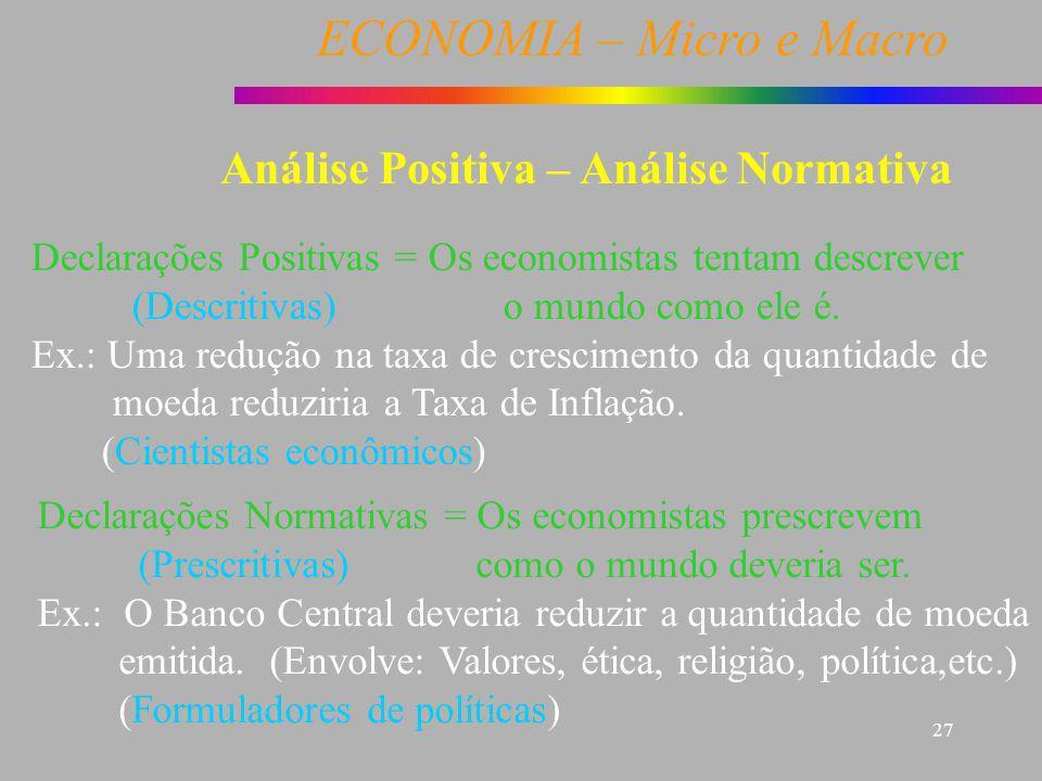 ECONOMIA – Micro e Macro 27 Análise Positiva – Análise Normativa Declarações Positivas = Os economistas tentam descrever (Descritivas) o mundo como el