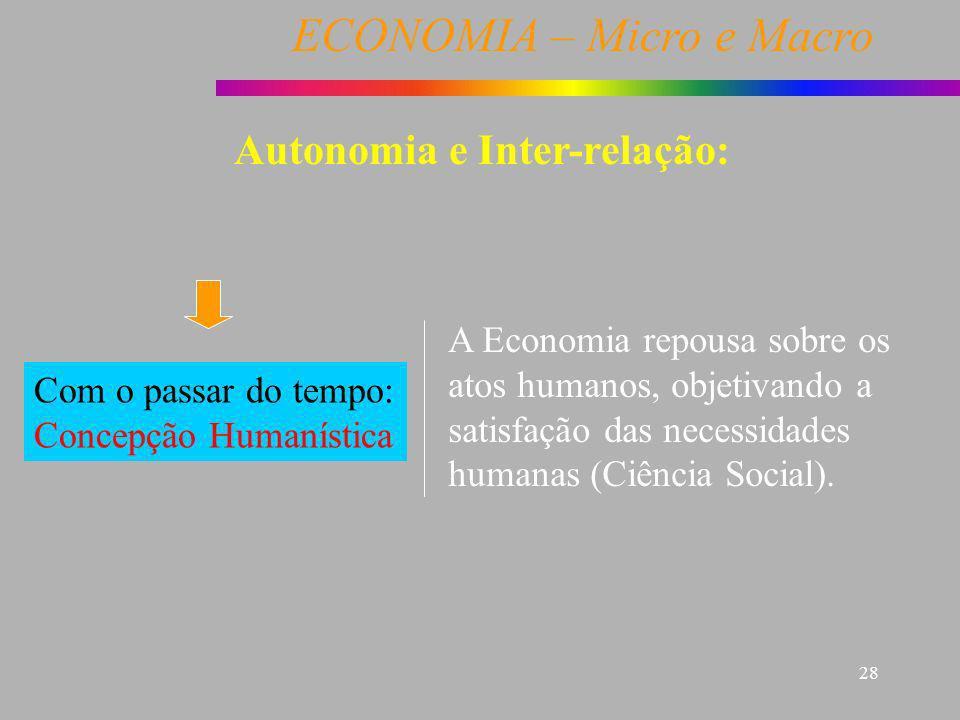 ECONOMIA – Micro e Macro 28 Autonomia e Inter-relação: Com o passar do tempo: Concepção Humanística A Economia repousa sobre os atos humanos, objetiva